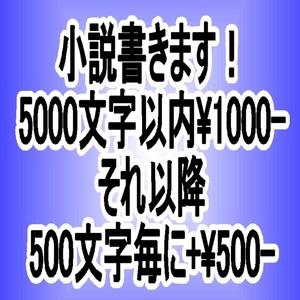 小説書きます(五千文字まで¥1000-・それ以降は五百文字毎にプラス¥500-)