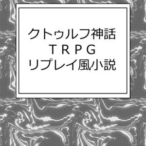 クトゥルフ神話TRPGリプレイ風小説